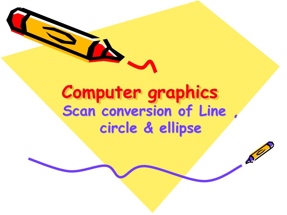 Scan conversion of Line , circle & ellipse
