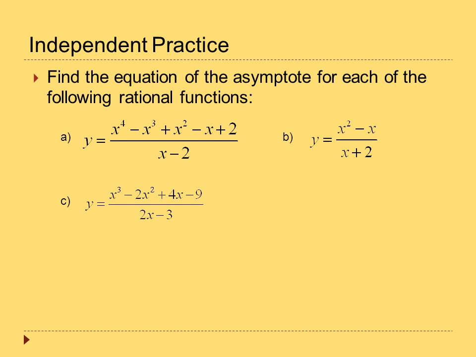 Independent Practice Find the equation of the asymptote for each of the following rational functions: