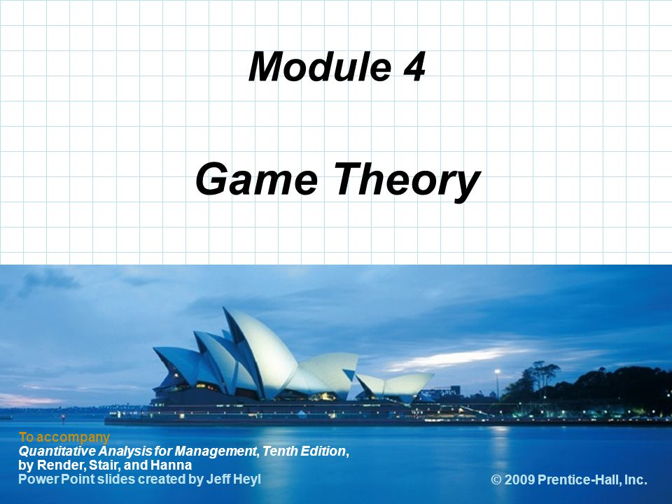 Module 4 Game Theory. To accompany Quantitative Analysis for Management, Tenth Edition, by Render, Stair, and Hanna.