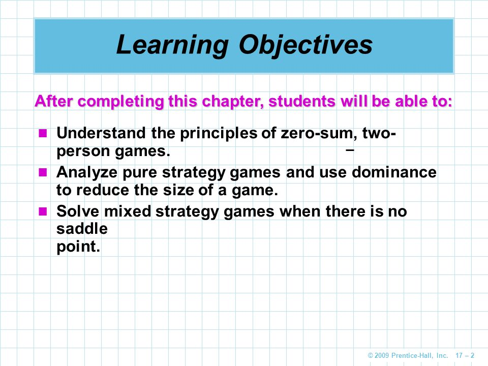 Learning Objectives After completing this chapter, students will be able to: Understand the principles of zero-sum, two-person games.