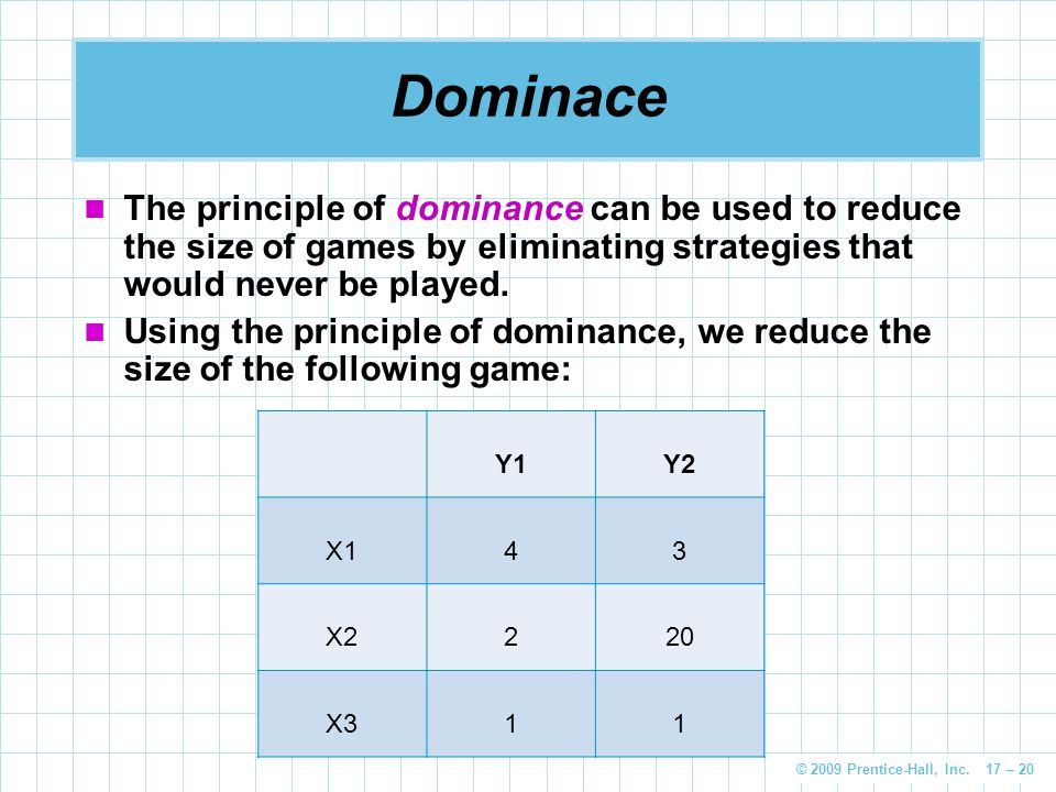 Dominace The principle of dominance can be used to reduce the size of games by eliminating strategies that would never be played.