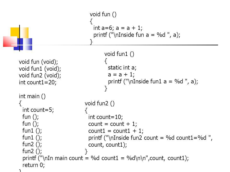 void fun () { int a=6; a = a + 1; printf ( \nInside fun a = %d , a); } void fun1 () { static int a;