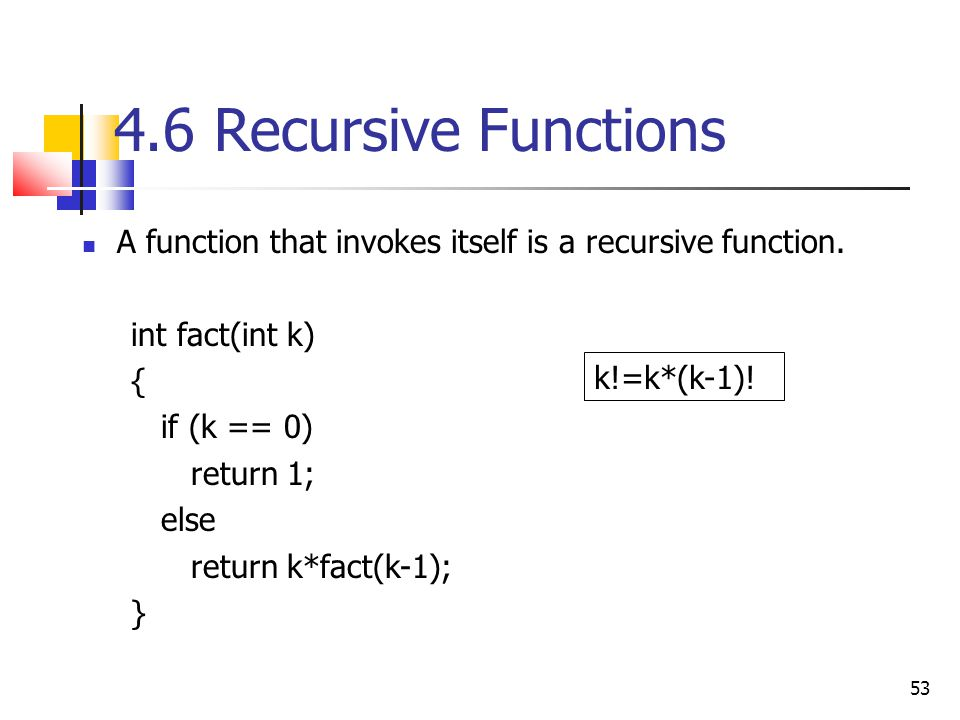 4.6 Recursive Functions A function that invokes itself is a recursive function. int fact(int k) {