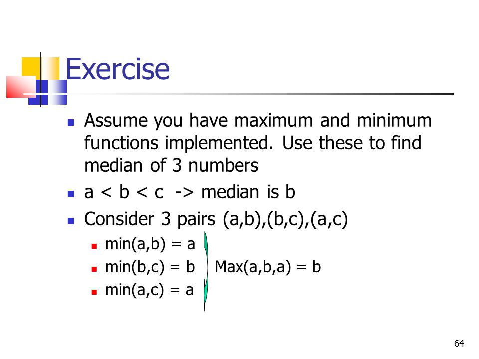 Exercise Assume you have maximum and minimum functions implemented. Use these to find median of 3 numbers.