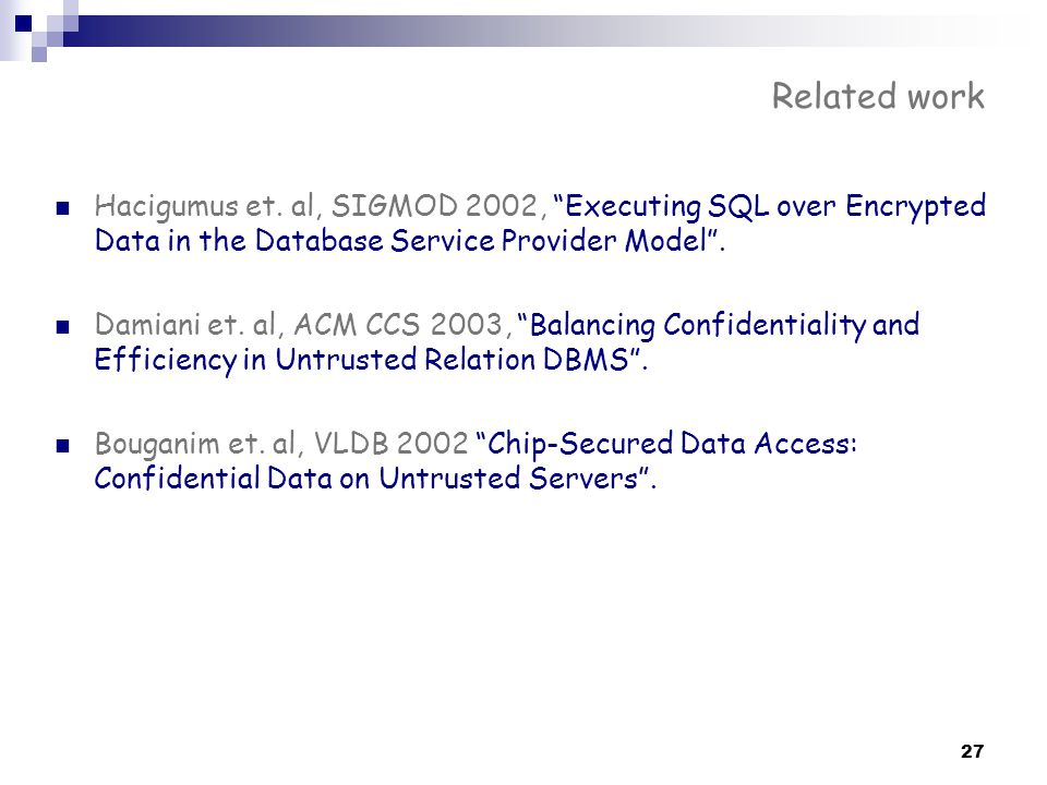 Related work Hacigumus et. al, SIGMOD 2002, Executing SQL over Encrypted Data in the Database Service Provider Model .