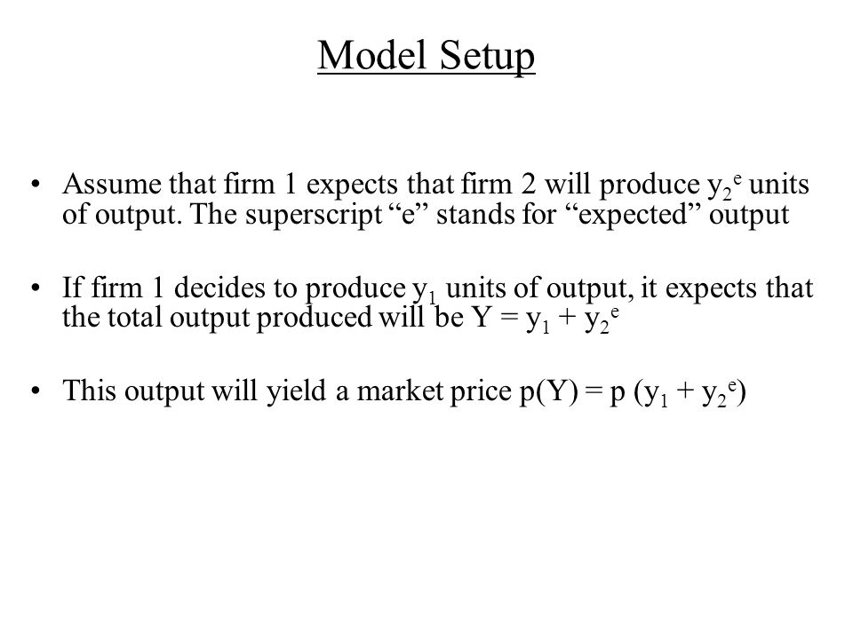 Model Setup Assume that firm 1 expects that firm 2 will produce y2e units of output. The superscript e stands for expected output.
