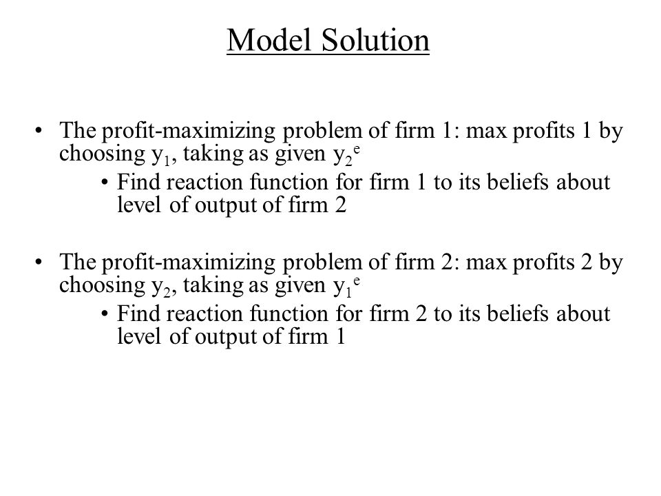Model Solution The profit-maximizing problem of firm 1: max profits 1 by choosing y1, taking as given y2e.