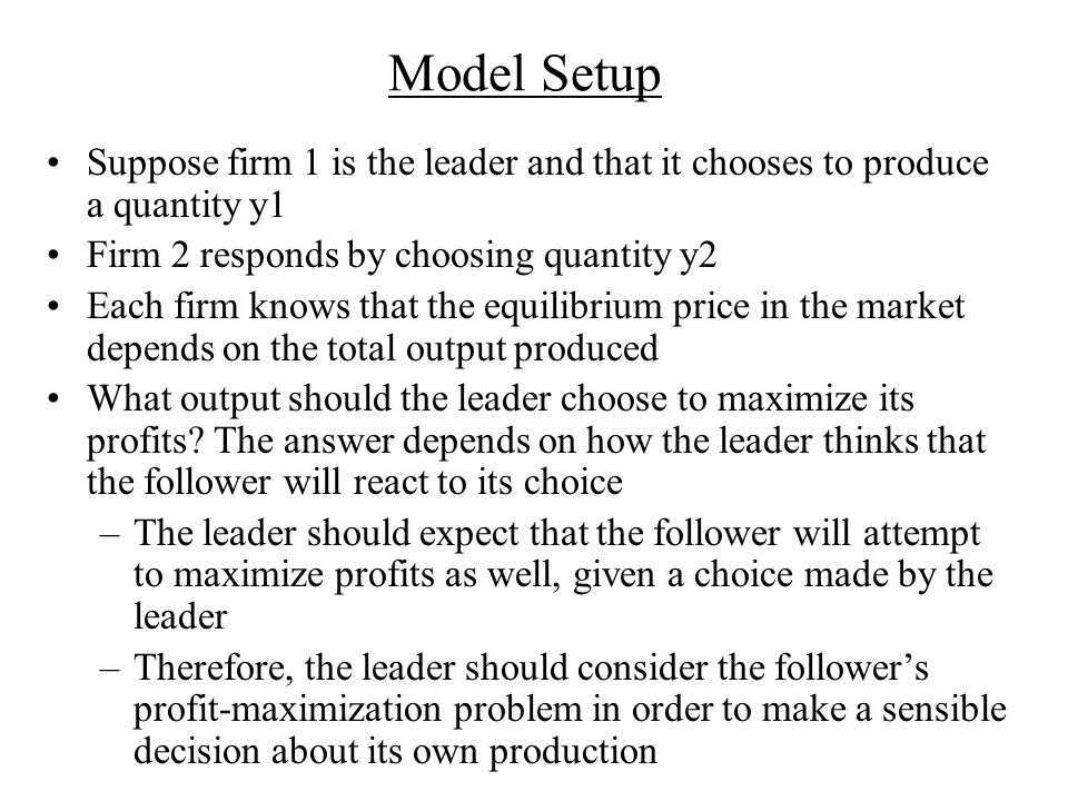 Model Setup Suppose firm 1 is the leader and that it chooses to produce a quantity y1. Firm 2 responds by choosing quantity y2.