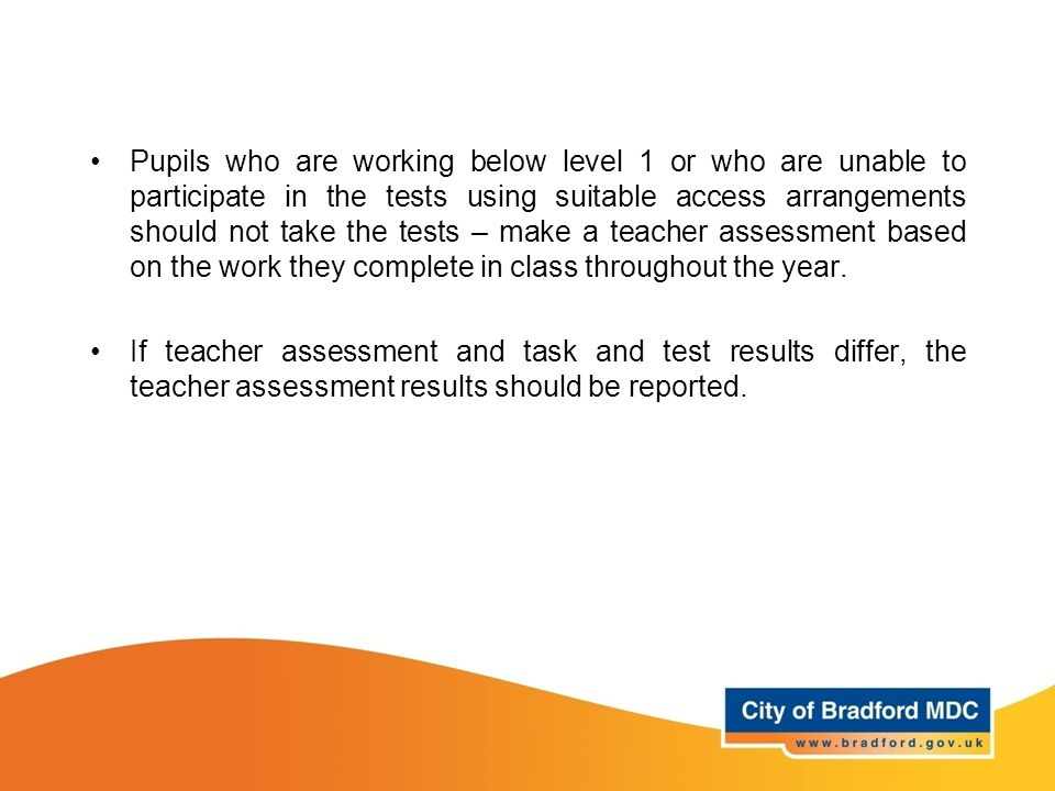Pupils who are working below level 1 or who are unable to participate in the tests using suitable access arrangements should not take the tests – make a teacher assessment based on the work they complete in class throughout the year.
