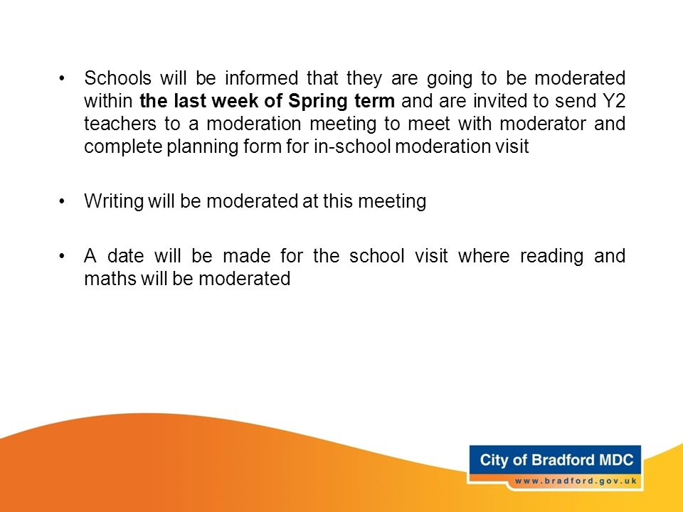 Schools will be informed that they are going to be moderated within the last week of Spring term and are invited to send Y2 teachers to a moderation meeting to meet with moderator and complete planning form for in-school moderation visit