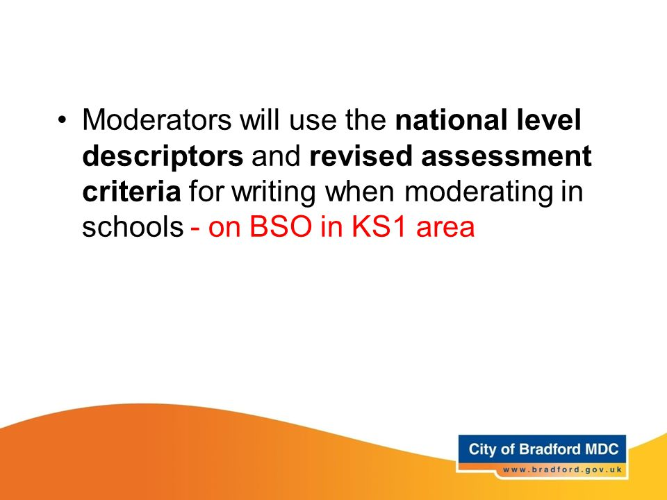 Moderators will use the national level descriptors and revised assessment criteria for writing when moderating in schools - on BSO in KS1 area