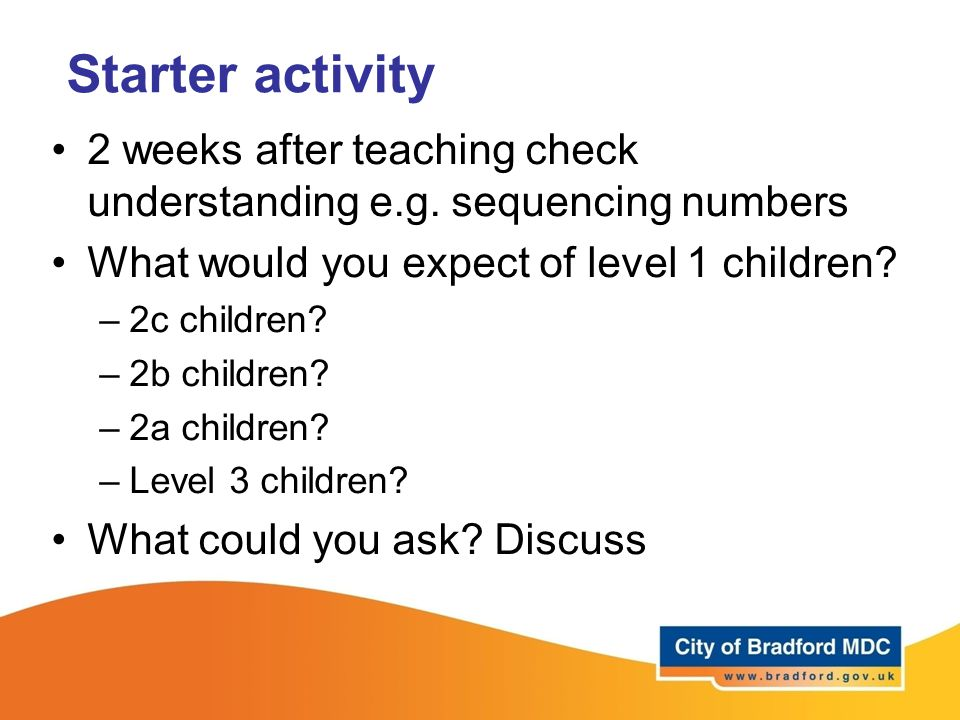 Starter activity 2 weeks after teaching check understanding e.g. sequencing numbers. What would you expect of level 1 children
