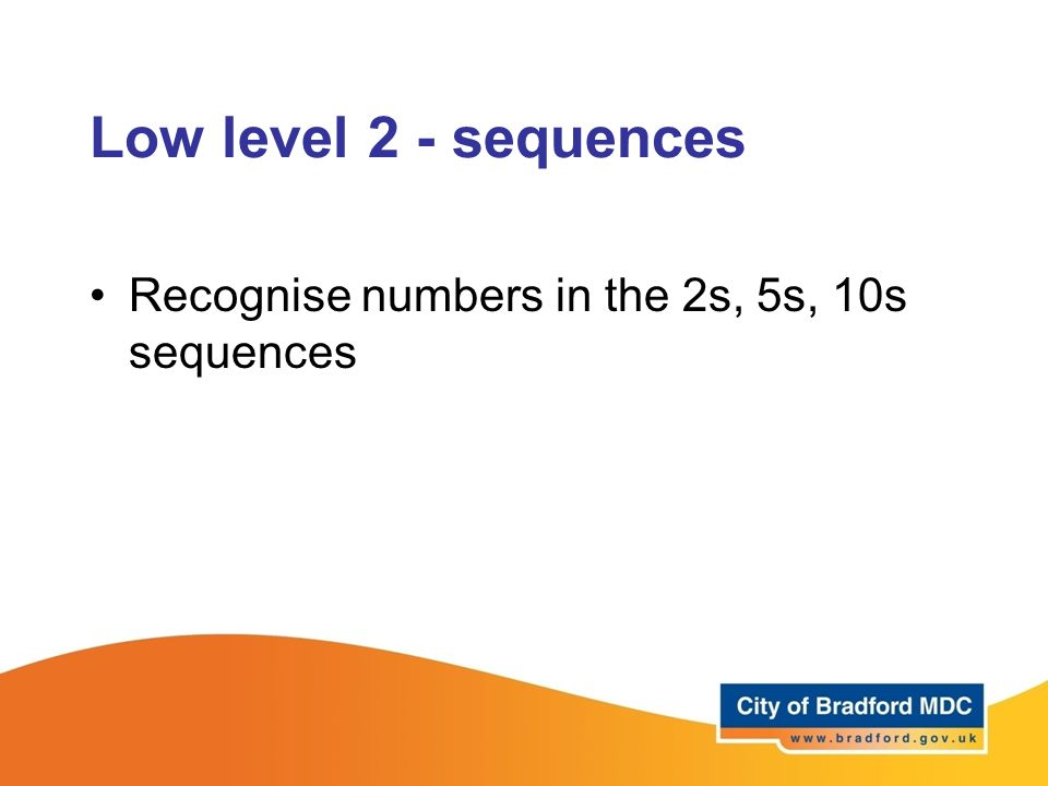 Low level 2 - sequences Recognise numbers in the 2s, 5s, 10s sequences