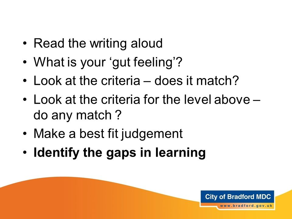 Read the writing aloud What is your 'gut feeling' Look at the criteria – does it match Look at the criteria for the level above – do any match