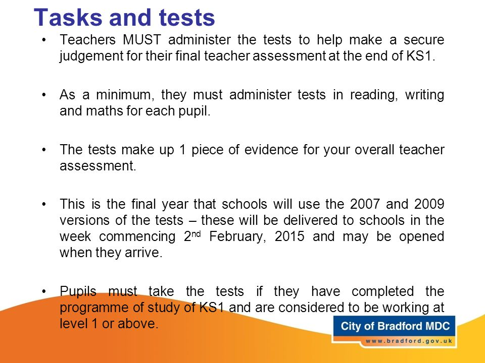 Tasks and tests Teachers MUST administer the tests to help make a secure judgement for their final teacher assessment at the end of KS1.