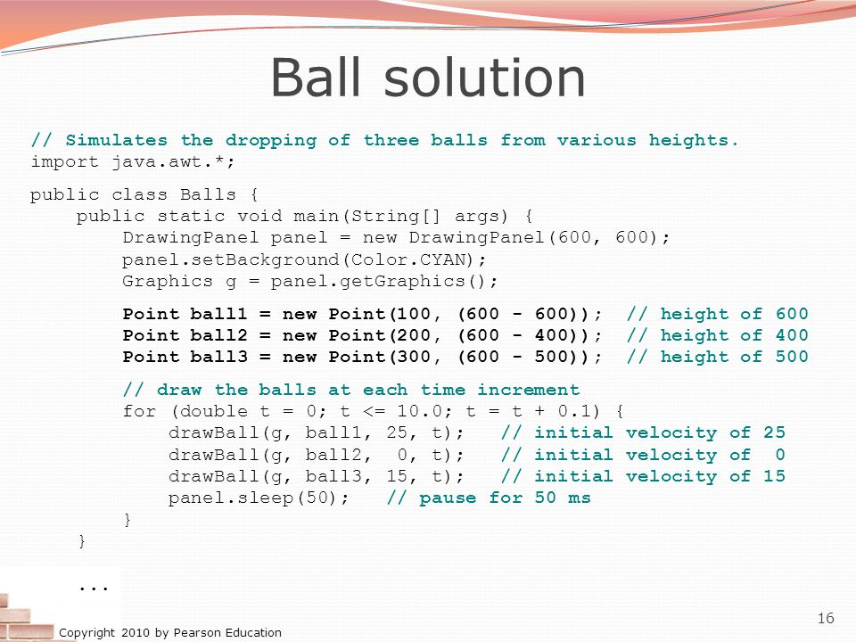 Ball solution // Simulates the dropping of three balls from various heights. import java.awt.*; public class Balls {