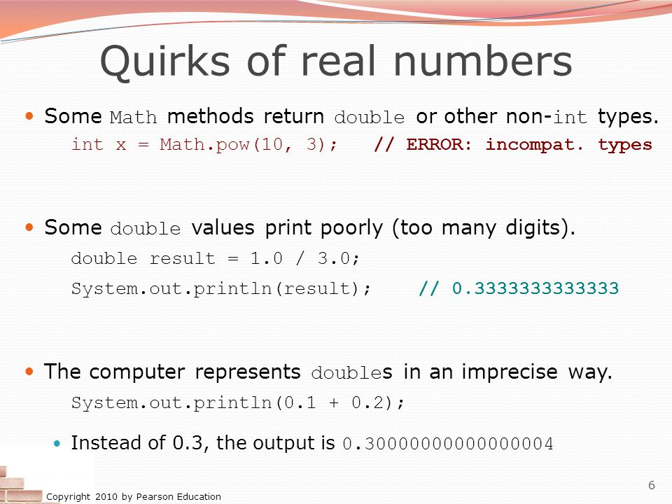 Quirks of real numbers Some Math methods return double or other non-int types. int x = Math.pow(10, 3); // ERROR: incompat. types.