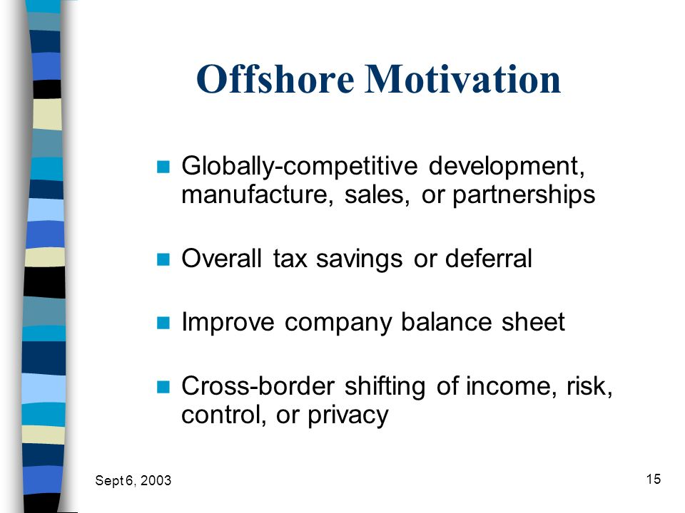 Offshore Motivation Globally-competitive development, manufacture, sales, or partnerships. Overall tax savings or deferral.