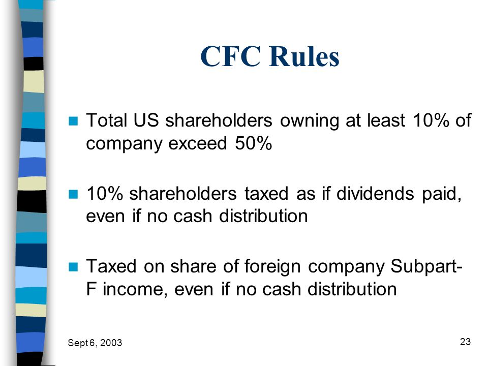 CFC Rules Total US shareholders owning at least 10% of company exceed 50% 10% shareholders taxed as if dividends paid, even if no cash distribution.