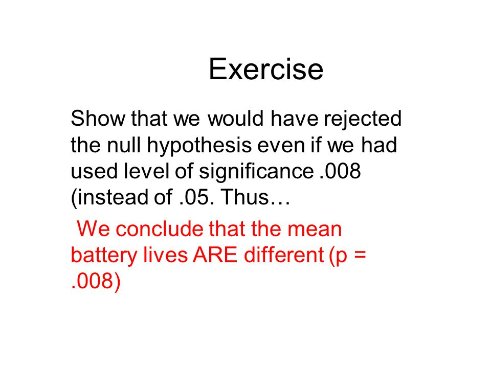 Exercise Show that we would have rejected the null hypothesis even if we had used level of significance .008 (instead of .05. Thus…