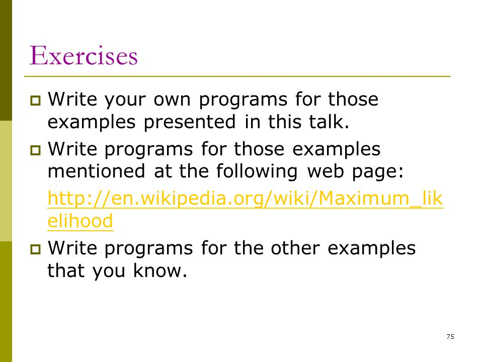 Exercises Write your own programs for those examples presented in this talk. Write programs for those examples mentioned at the following web page: