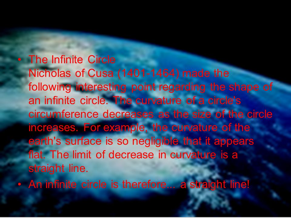 The Infinite Circle Nicholas of Cusa (1401-1464) made the following interesting point regarding the shape of an infinite circle. The curvature of a circle s circumference decreases as the size of the circle increases. For example, the curvature of the earth s surface is so negligible that it appears flat. The limit of decrease in curvature is a straight line.