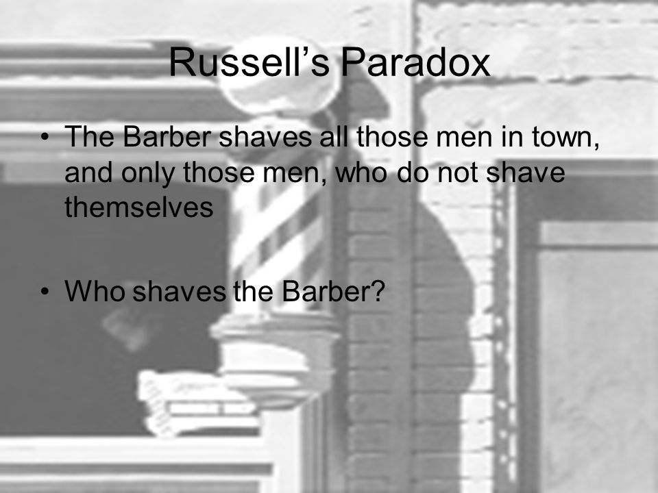 Russell's Paradox The Barber shaves all those men in town, and only those men, who do not shave themselves.