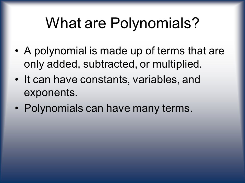 What are Polynomials A polynomial is made up of terms that are only added, subtracted, or multiplied.