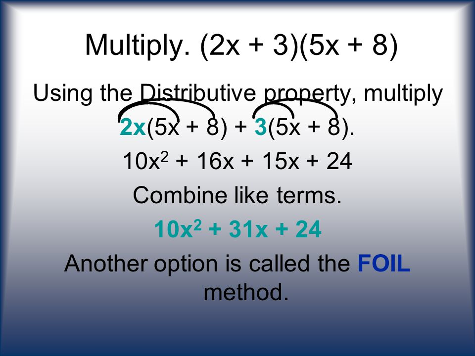 Multiply. (2x + 3)(5x + 8) Using the Distributive property, multiply