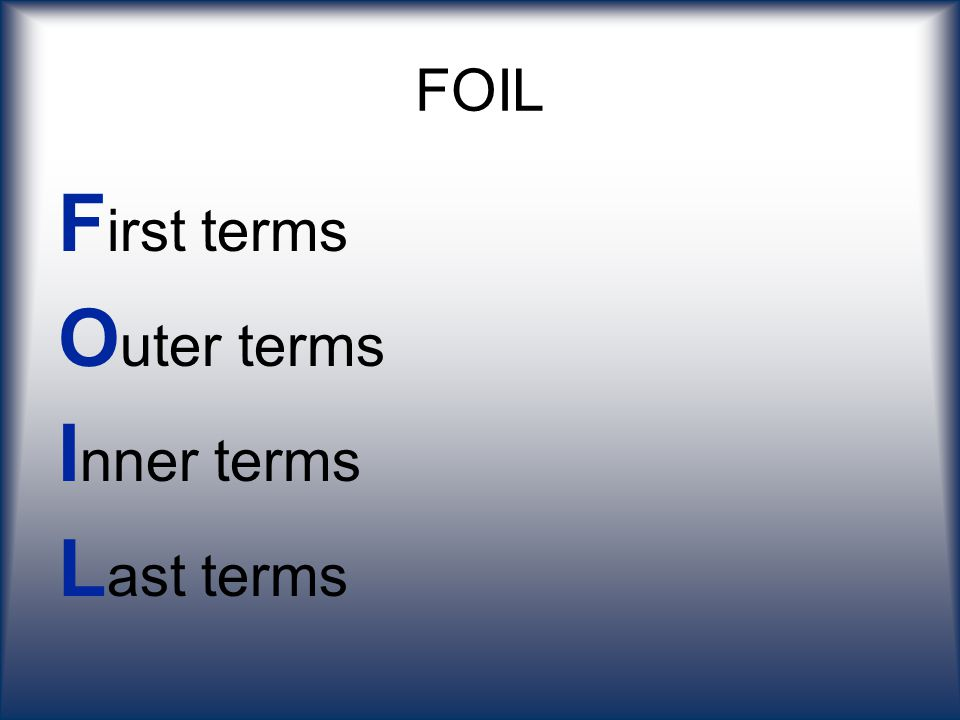 FOIL First terms Outer terms Inner terms Last terms