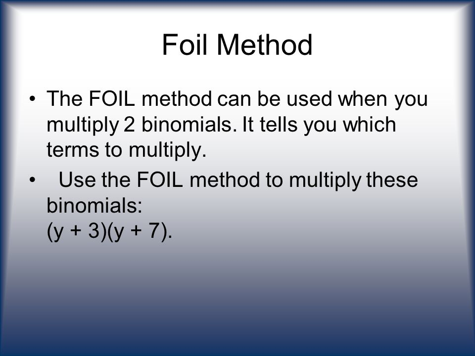 Foil Method The FOIL method can be used when you multiply 2 binomials. It tells you which terms to multiply.