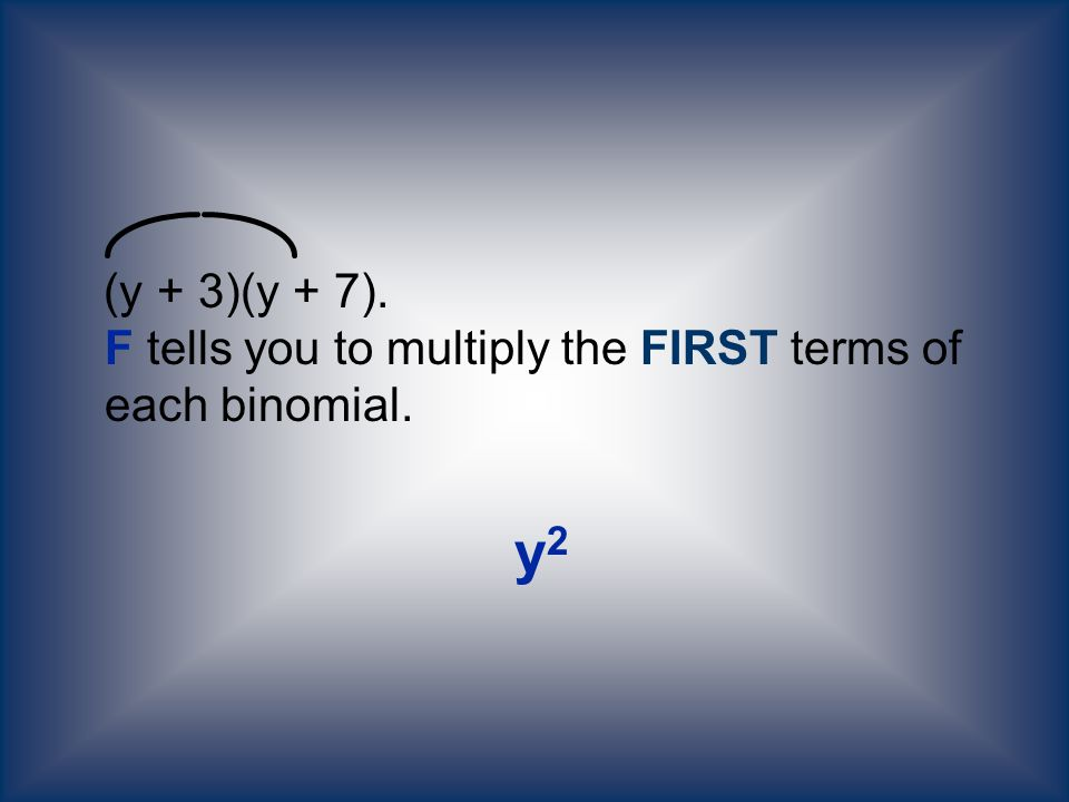 (y + 3)(y + 7). F tells you to multiply the FIRST terms of each binomial.