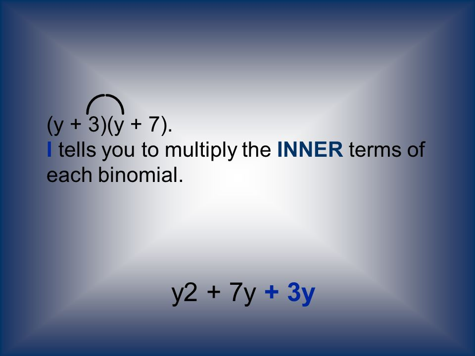 (y + 3)(y + 7). I tells you to multiply the INNER terms of each binomial.
