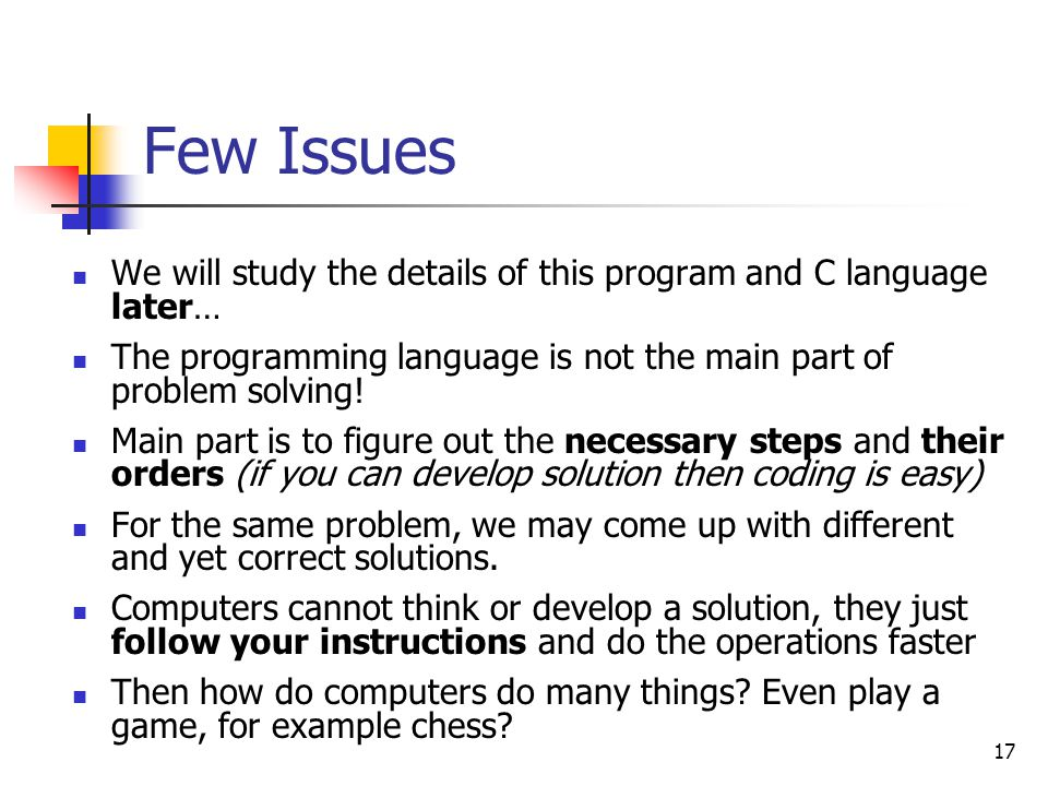 Few Issues We will study the details of this program and C language later… The programming language is not the main part of problem solving!
