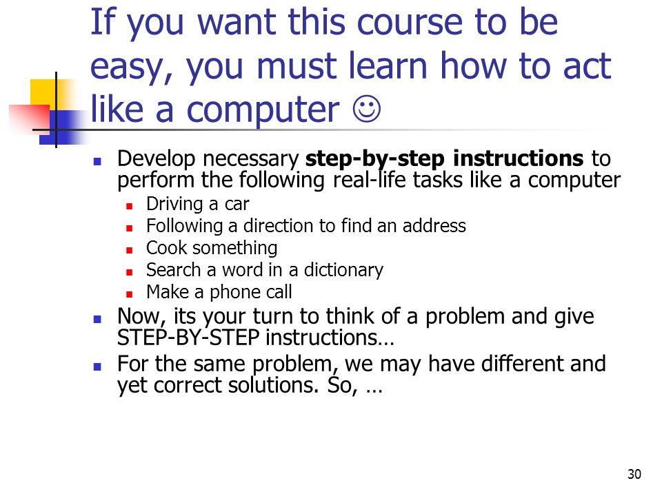 If you want this course to be easy, you must learn how to act like a computer 