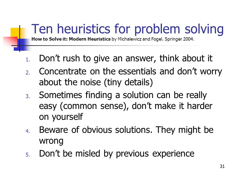 Ten heuristics for problem solving How to Solve it: Modern Heuristics by Michalewicz and Fogel. Springer 2004.