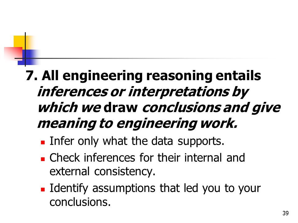 7. All engineering reasoning entails inferences or interpretations by which we draw conclusions and give meaning to engineering work.
