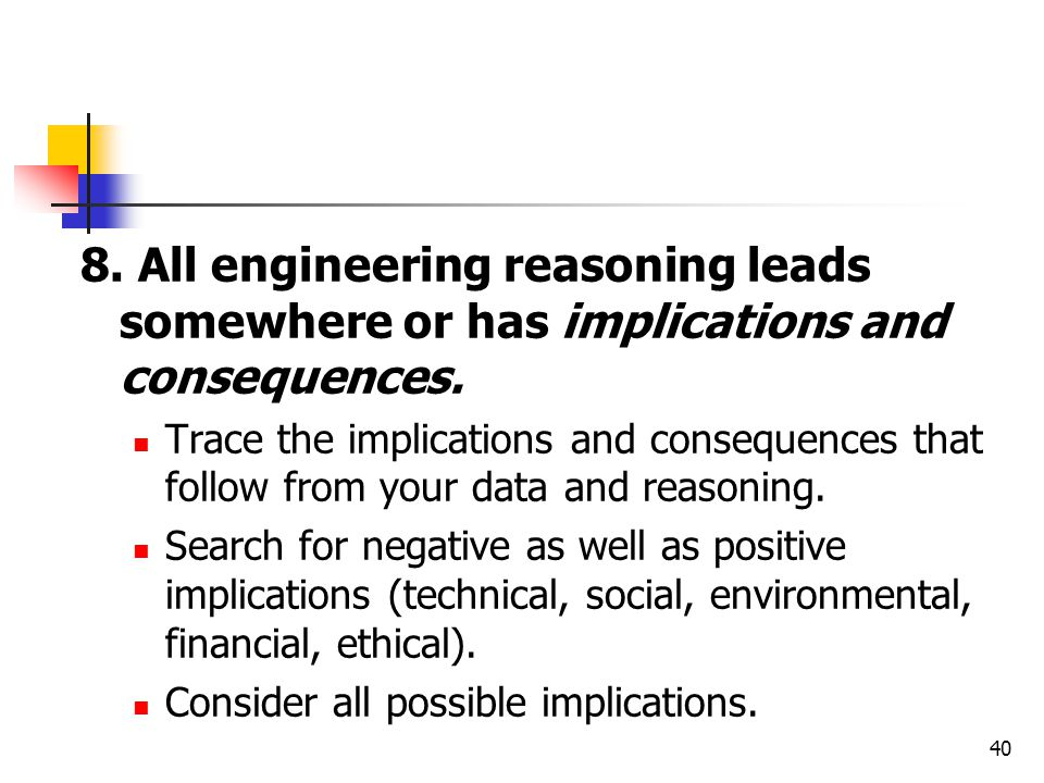 8. All engineering reasoning leads somewhere or has implications and consequences.