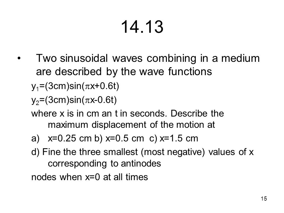 14.13 Two sinusoidal waves combining in a medium are described by the wave functions. y1=(3cm)sin(x+0.6t)