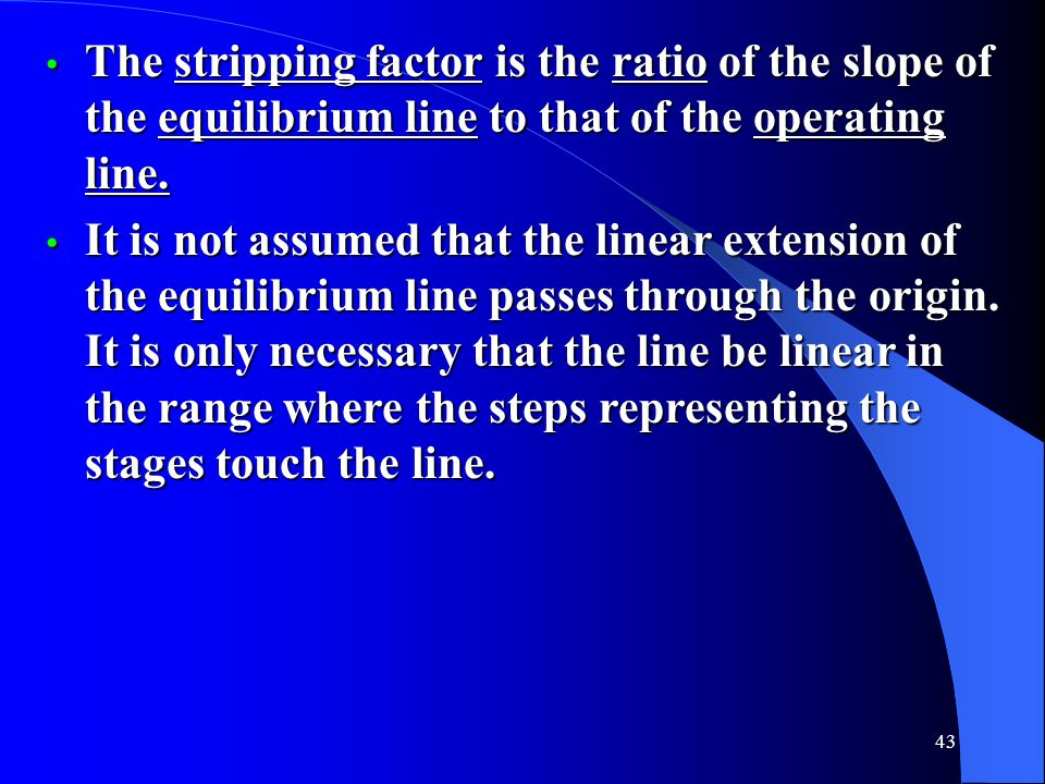 The stripping factor is the ratio of the slope of the equilibrium line to that of the operating line.