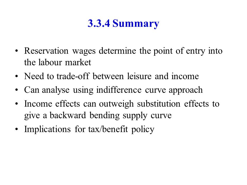 3.3.4 Summary Reservation wages determine the point of entry into the labour market. Need to trade-off between leisure and income.