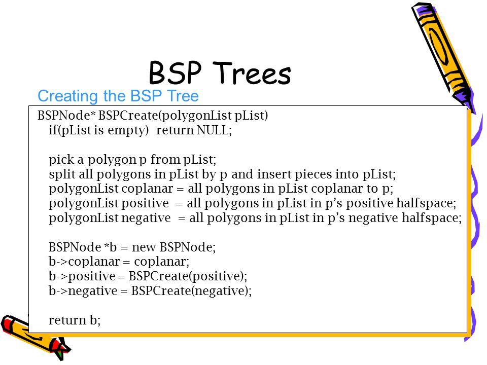 BSP Trees Creating the BSP Tree BSPNode* BSPCreate(polygonList pList)