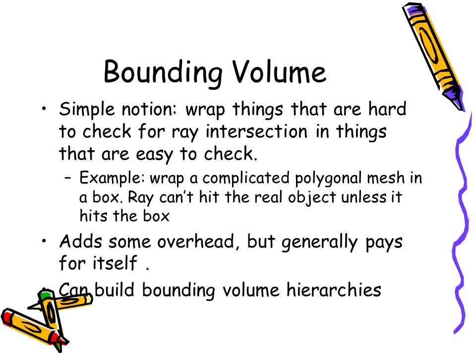 Bounding Volume Simple notion: wrap things that are hard to check for ray intersection in things that are easy to check.