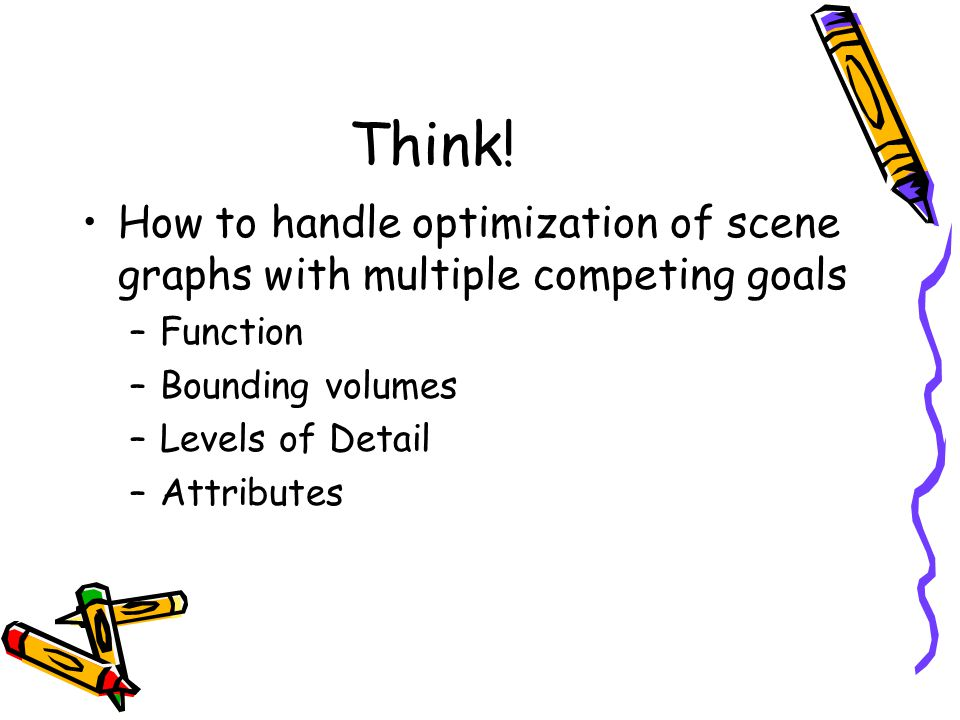 Think! How to handle optimization of scene graphs with multiple competing goals. Function. Bounding volumes.