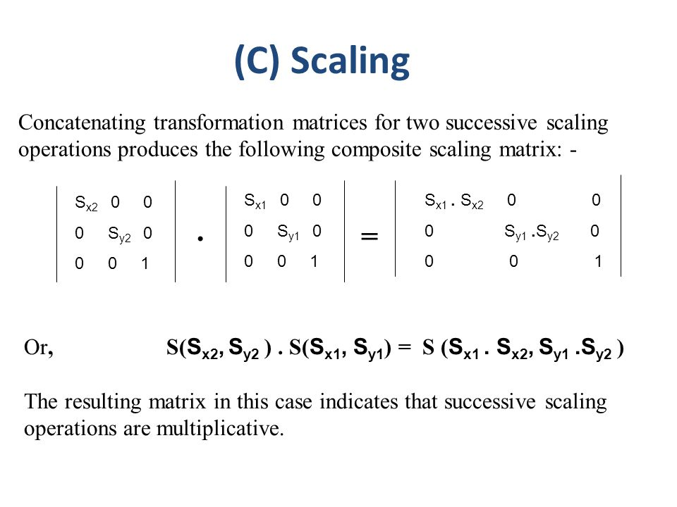(C) Scaling Concatenating transformation matrices for two successive scaling operations produces the following composite scaling matrix: -