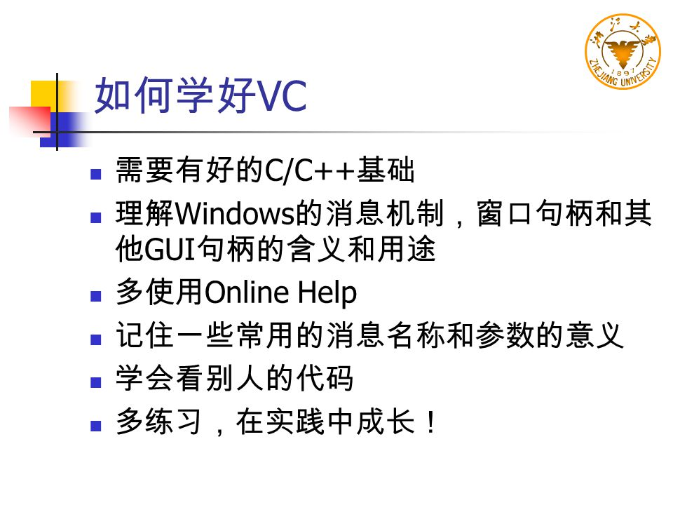 如何学好VC 需要有好的C/C++基础 理解Windows的消息机制,窗口句柄和其他GUI句柄的含义和用途 多使用Online Help