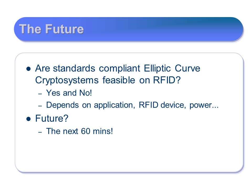 The Future Are standards compliant Elliptic Curve Cryptosystems feasible on RFID Yes and No! Depends on application, RFID device, power...