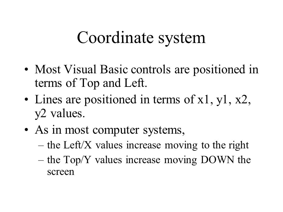 Coordinate system Most Visual Basic controls are positioned in terms of Top and Left. Lines are positioned in terms of x1, y1, x2, y2 values.