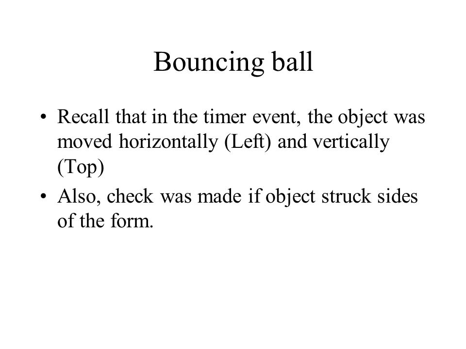 Bouncing ball Recall that in the timer event, the object was moved horizontally (Left) and vertically (Top)