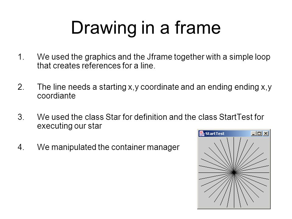 Drawing in a frame We used the graphics and the Jframe together with a simple loop that creates references for a line.